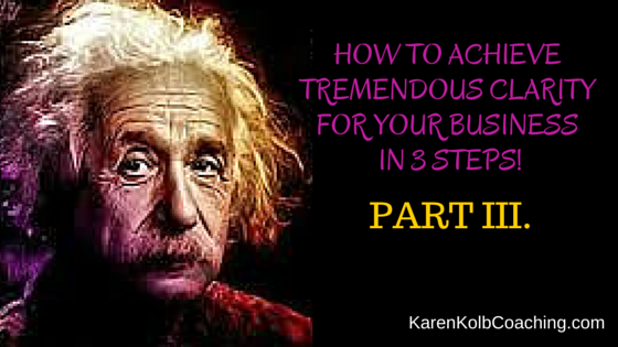 HOW TO ACHIEVE TREMENDOUS CLARITY FOR YOUR BUSINESS IN 3 STEPS! Part III.